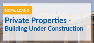 Compare Home Loans for Private Properties that are still under construction