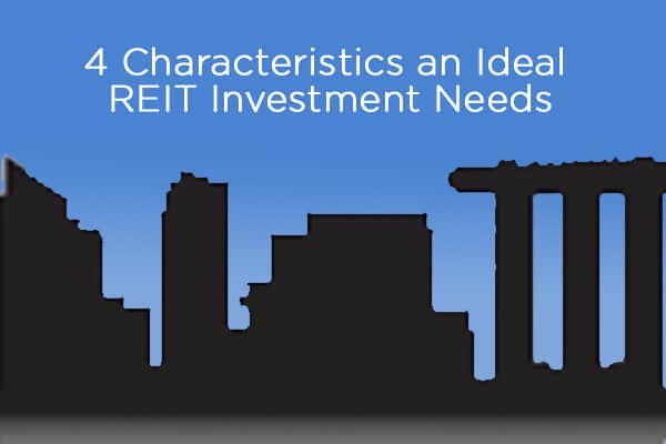 4 Characteristics an Ideal REIT Investment Needs