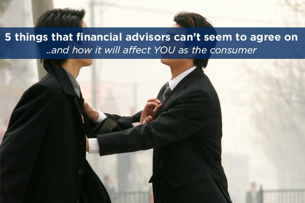 5 Things Financial Advisors can't seem to agree on, and how it affects you as a customer