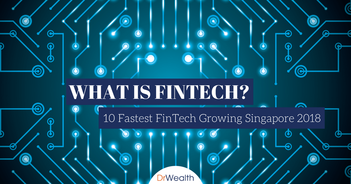 What Is FinTech? Here Are The 10 Fastest Growing FinTechs in Singapore 2018